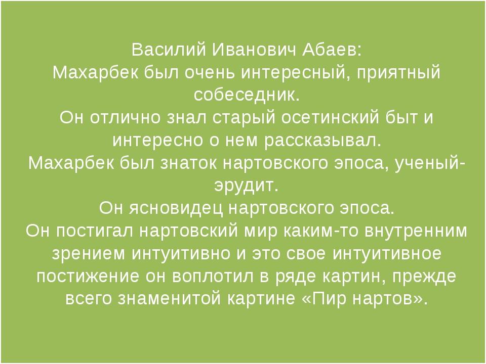 Василий Иванович Абаев: Махарбек был очень интересный, приятный собеседник. О...