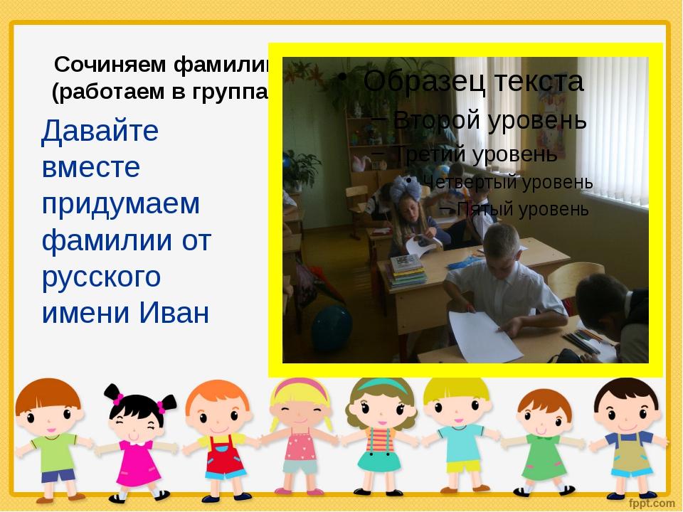 Сочиняем фамилию (работаем в группах) Давайте вместе придумаем фамилии от рус...