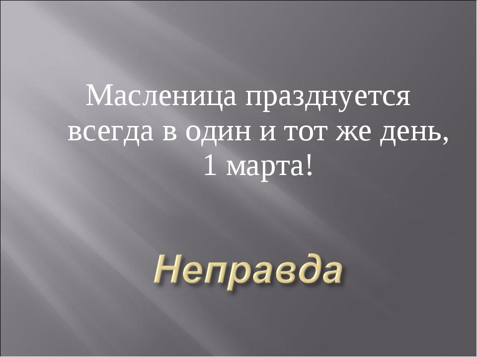 Масленица празднуется всегда в один и тот же день, 1 марта!