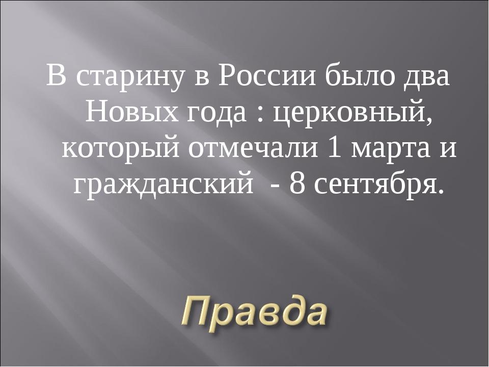 В старину в России было два Новых года : церковный, который отмечали 1 марта...