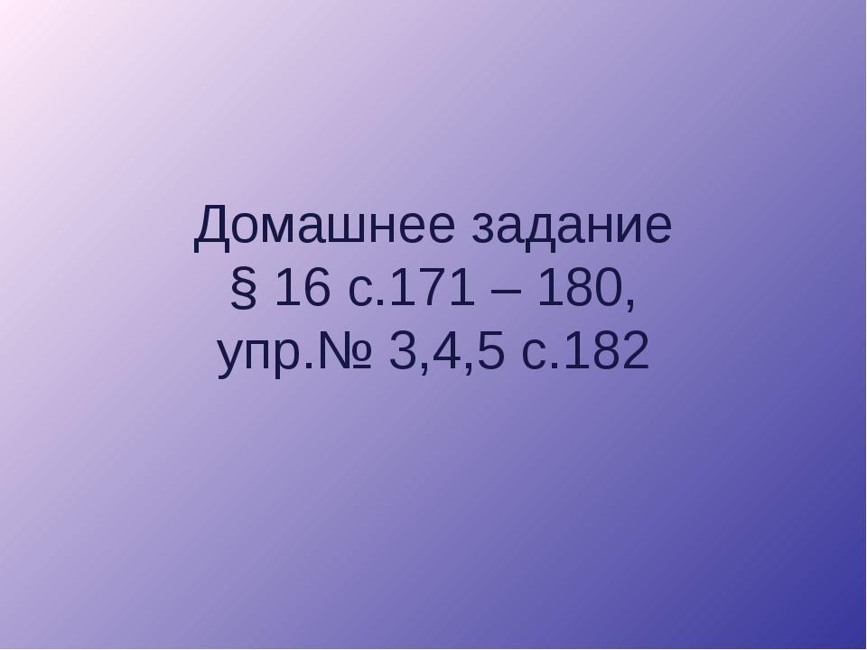 Домашнее задание § 16 с.171 – 180, упр.№ 3,4,5 с.182