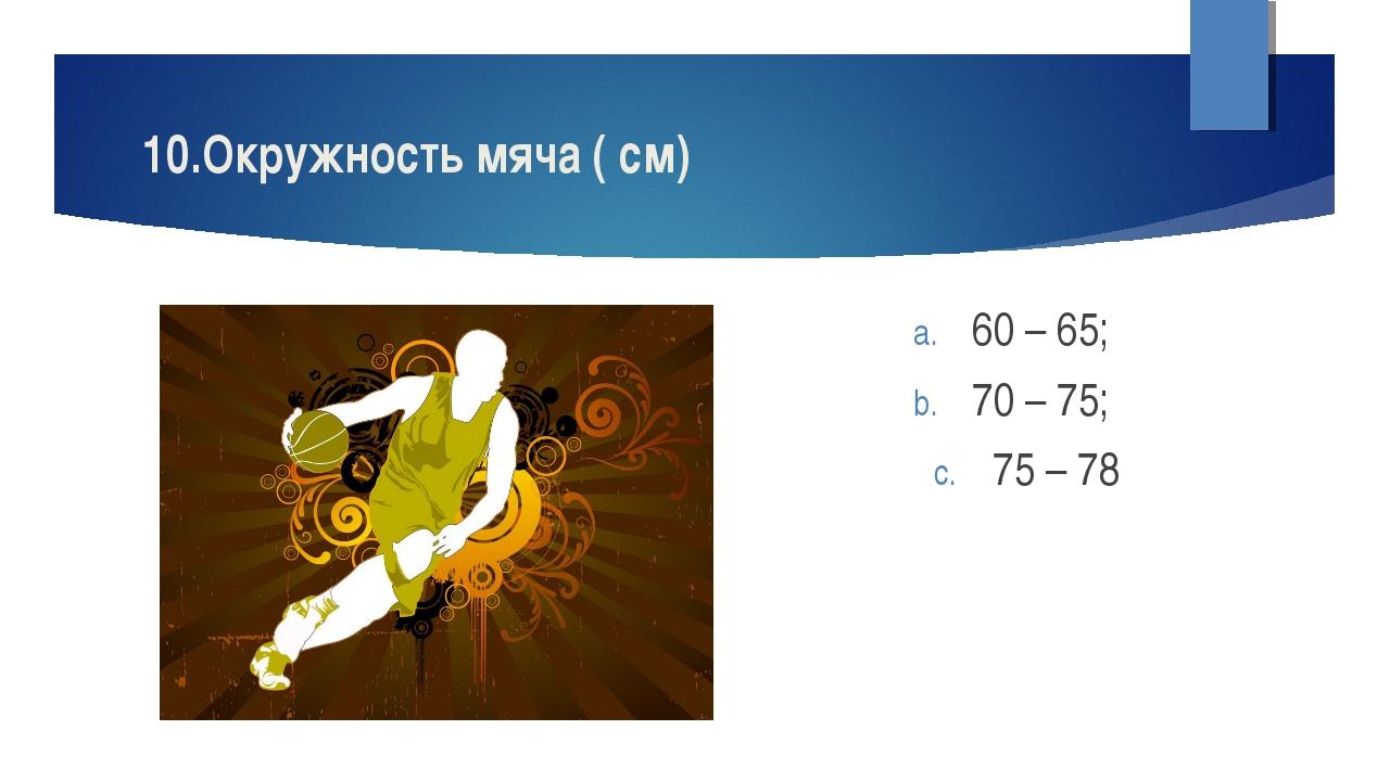 10.Окружность мяча ( см) 60 – 65; 70 – 75; 75 – 78