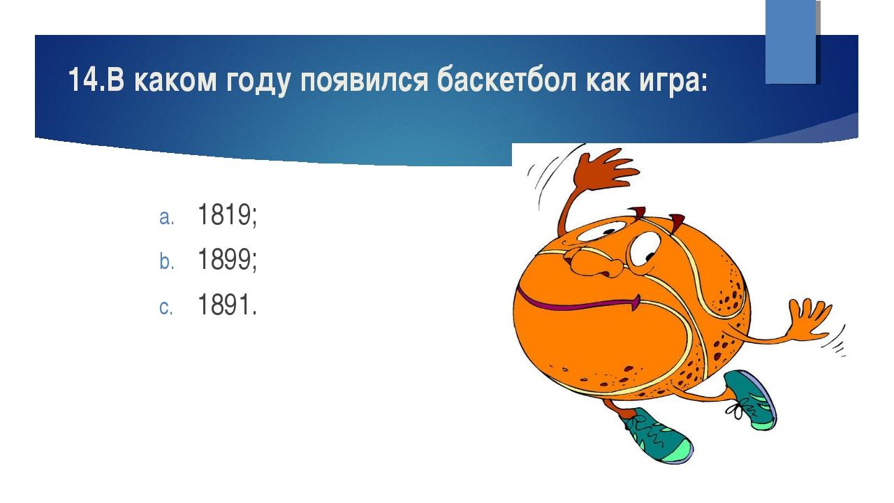 14.В каком году появился баскетбол как игра: 1819; 1899; 1891.