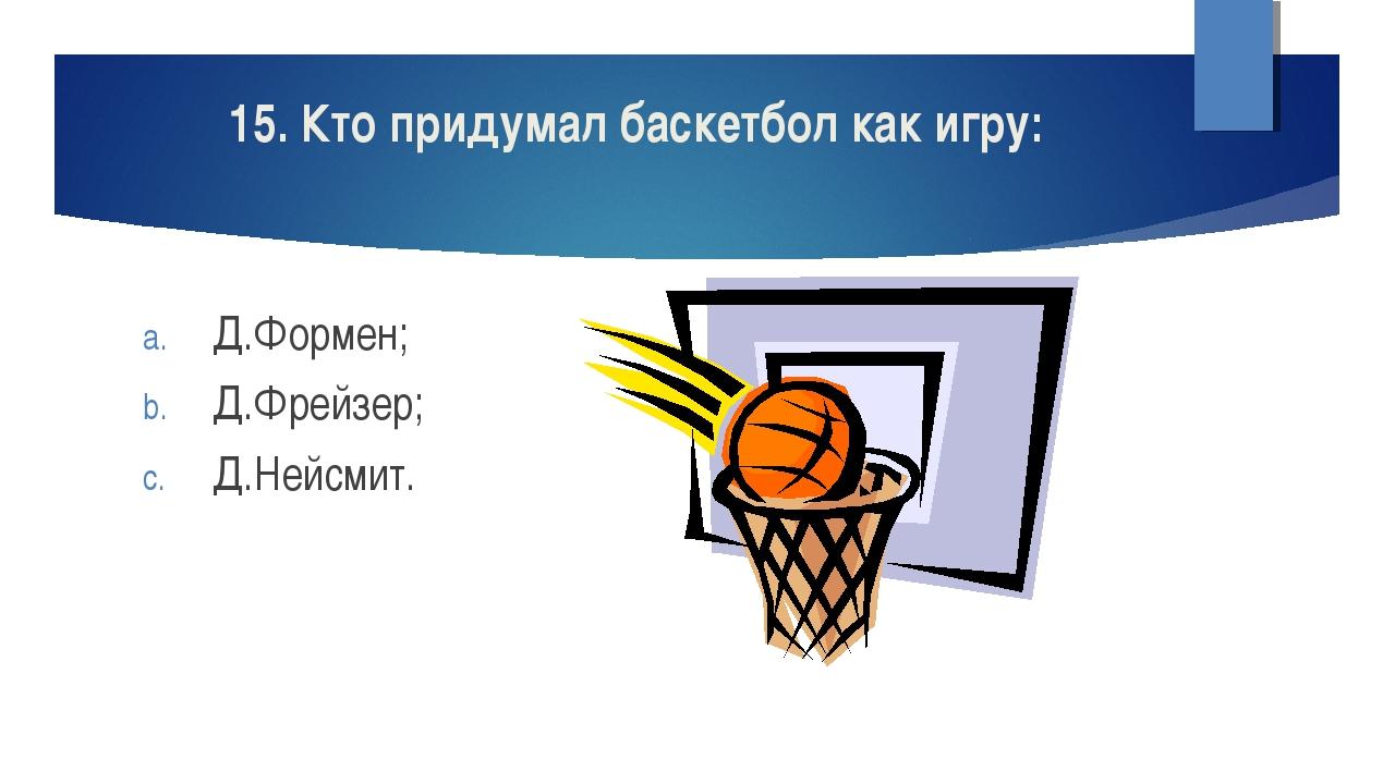 15. Кто придумал баскетбол как игру: Д.Формен; Д.Фрейзер; Д.Нейсмит.