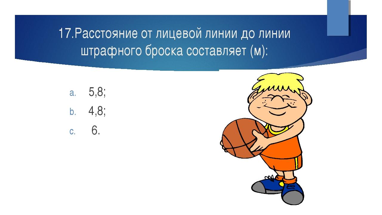 17.Расстояние от лицевой линии до линии штрафного броска составляет (м): 5,8;...