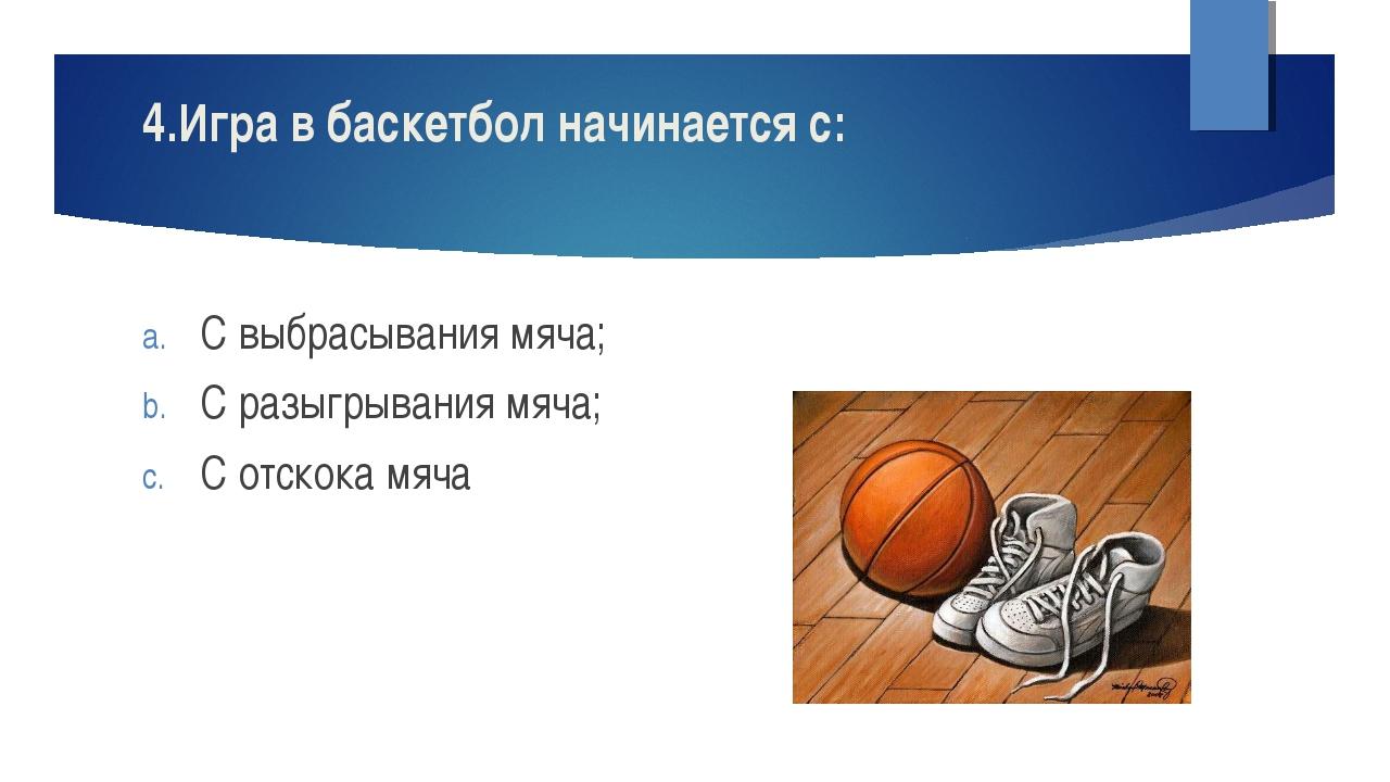 4.Игра в баскетбол начинается с: С выбрасывания мяча; С разыгрывания мяча; С...
