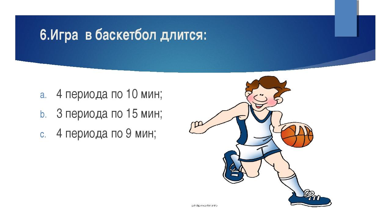 6.Игра в баскетбол длится: 4 периода по 10 мин; 3 периода по 15 мин; 4 период...