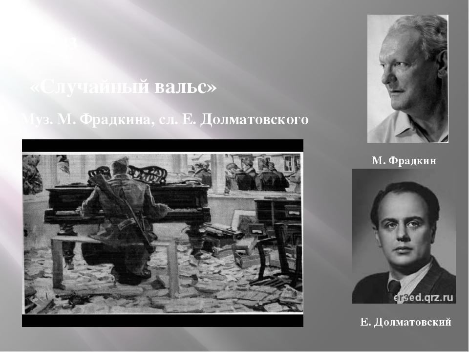 1943 «Случайный вальс» Муз. М. Фрадкина, сл. Е. Долматовского М. Фрадкин Е. Д...