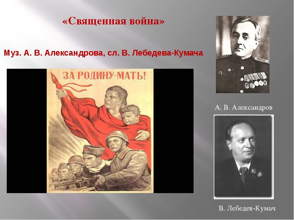 «Священная война» Муз. А. В. Александрова, сл. В. Лебедева-Кумача 1941 А. В....