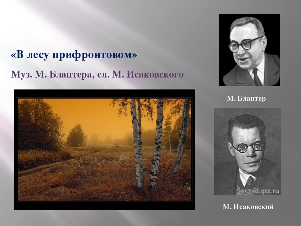 1942 «В лесу прифронтовом» Муз. М. Блантера, сл. М. Исаковского М. Блантер М....
