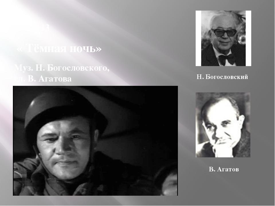 1943 « Тёмная ночь» Муз. Н. Богословского, сл. В. Агатова Н. Богословский В....