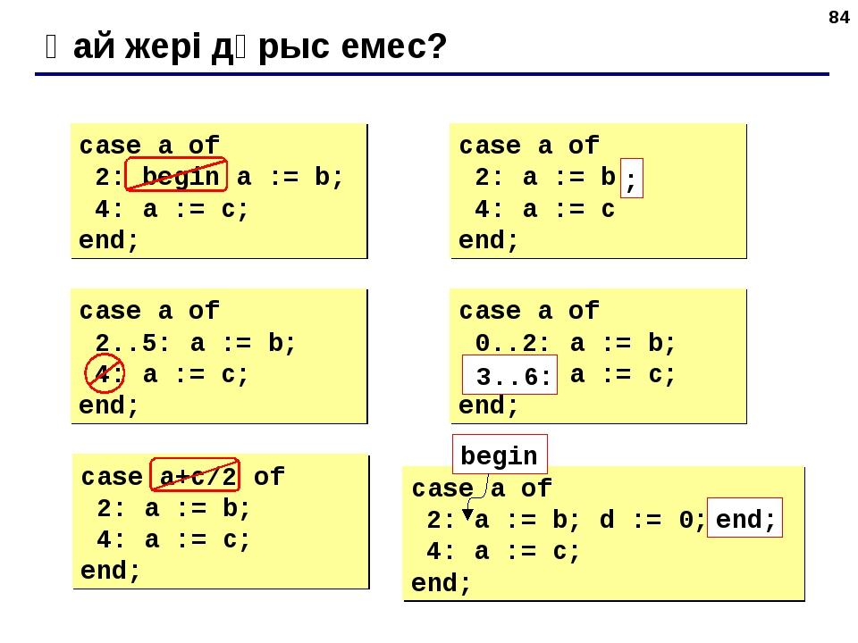 * Қай жері дұрыс емес? case a of 2: begin a := b; 4: a := c; end; case a of 2...