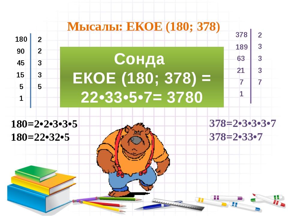 Мысалы: ЕКОЕ (180; 378) 180 2 90 2 45 3 15 3 5 5 1 378 2 189 3 63 3 21 3 7 7...