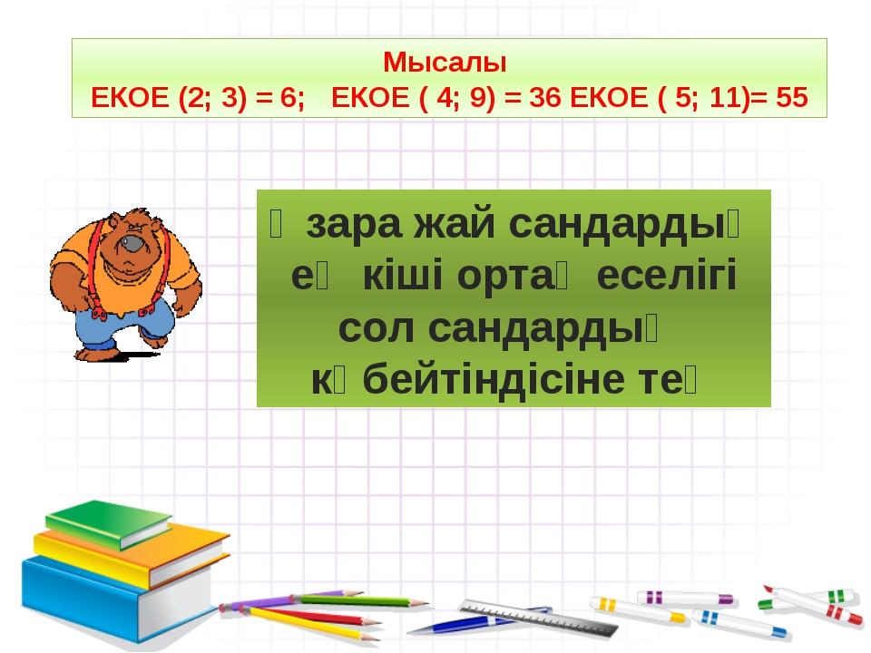 Мысалы ЕКОЕ (2; 3) = 6; ЕКОЕ ( 4; 9) = 36 ЕКОЕ ( 5; 11)= 55 Өзара жай сандард...