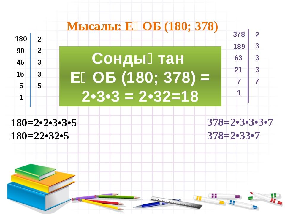 Мысалы: ЕҮОБ (180; 378) 180 2 90 2 45 3 15 3 5 5 1 378 2 189 3 63 3 21 3 7 7...