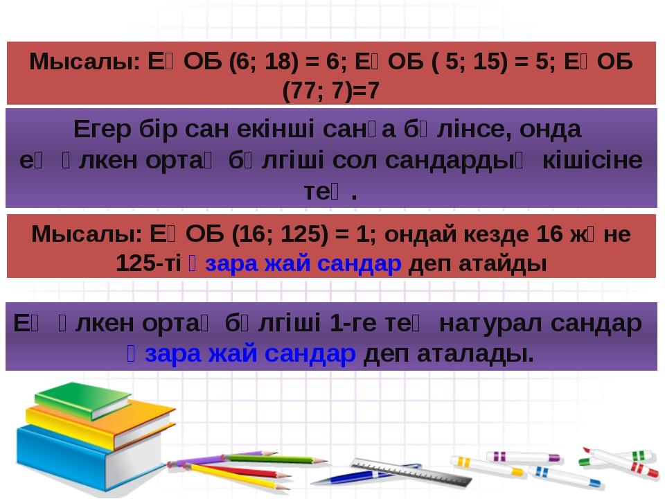 Мысалы: ЕҮОБ (6; 18) = 6; ЕҮОБ ( 5; 15) = 5; ЕҮОБ (77; 7)=7 Егер бір сан екін...