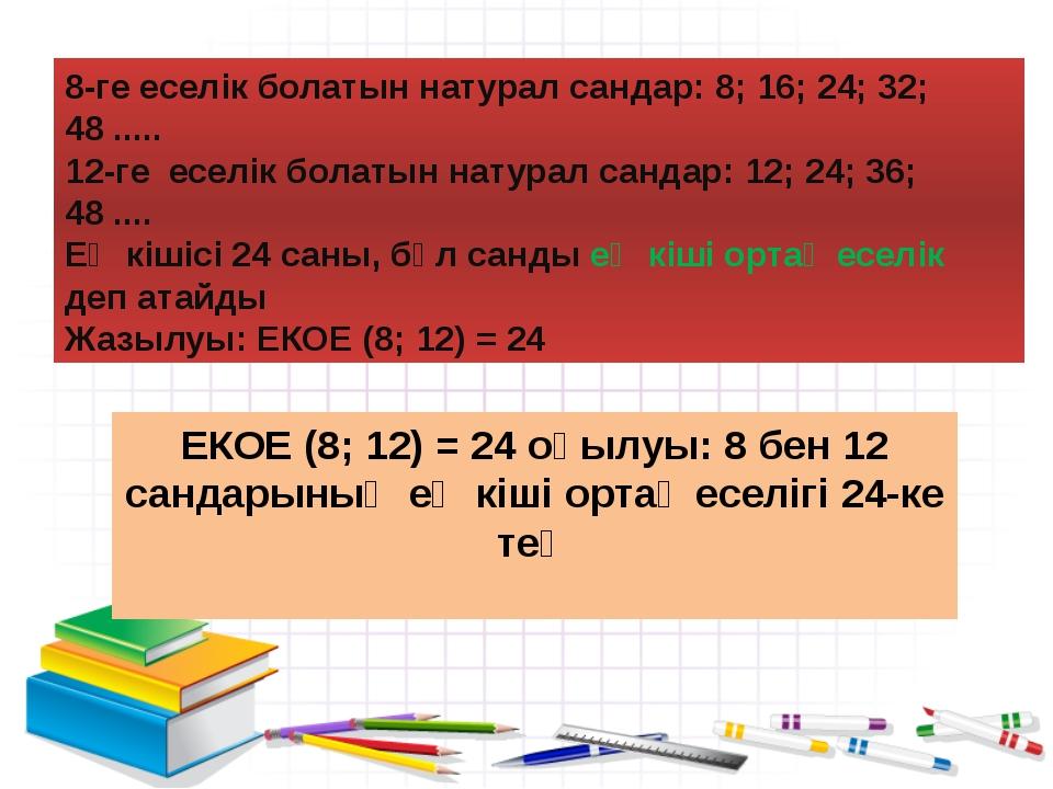 8-ге еселік болатын натурал сандар: 8; 16; 24; 32; 48 ..... 12-ге еселік бола...