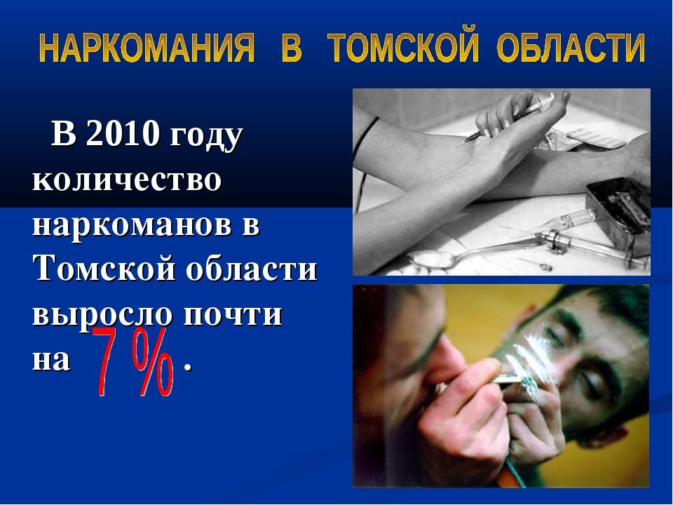 В 2010 году количество наркоманов в Томской области выросло почти на .