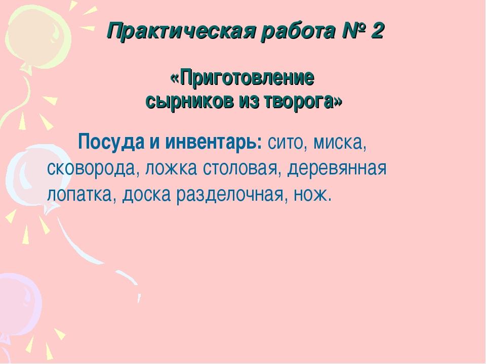 Практическая работа № 2 «Приготовление сырников из творога» Посуда и инвент...