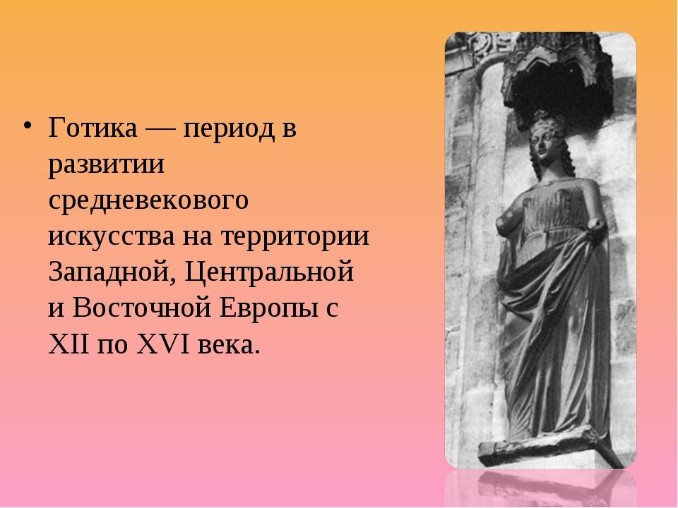 Готика — период в развитии средневекового искусства на территории Западной,...