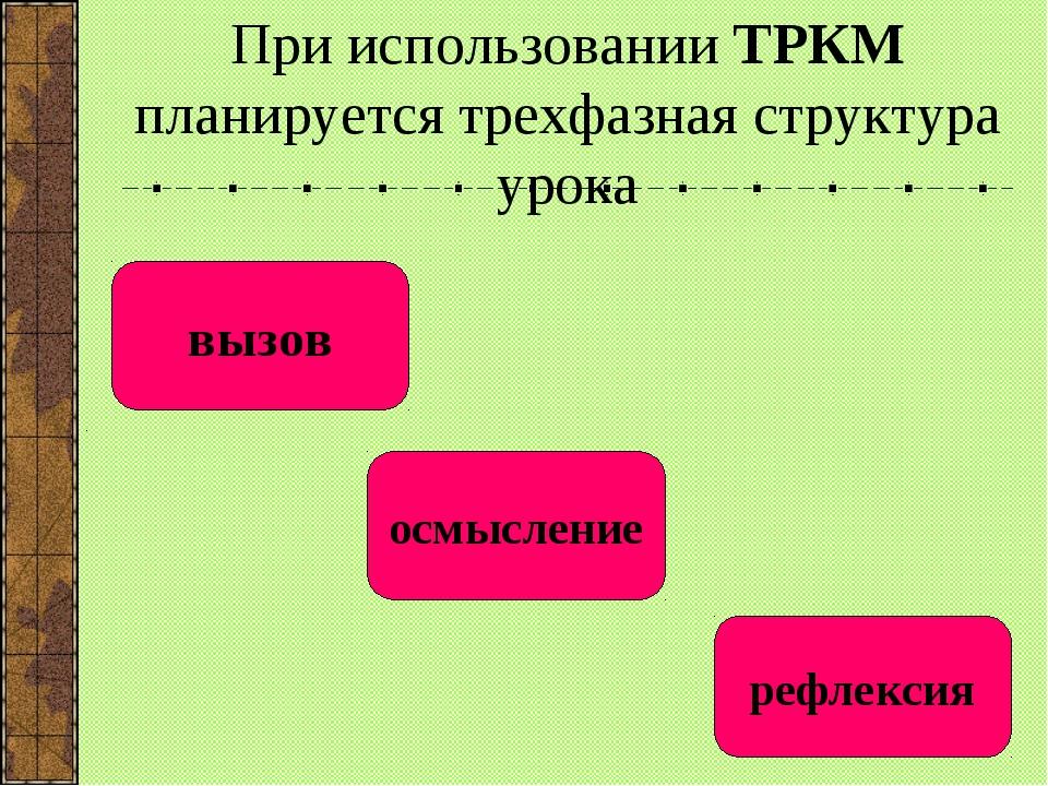 При использовании ТРКМ планируется трехфазная структура урока вызов осмыслен...