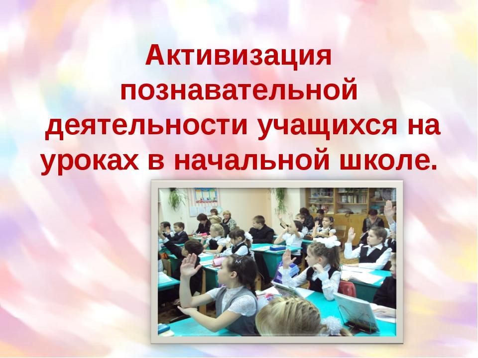 Активизация познавательной деятельности учащихся на уроках в начальной школе.