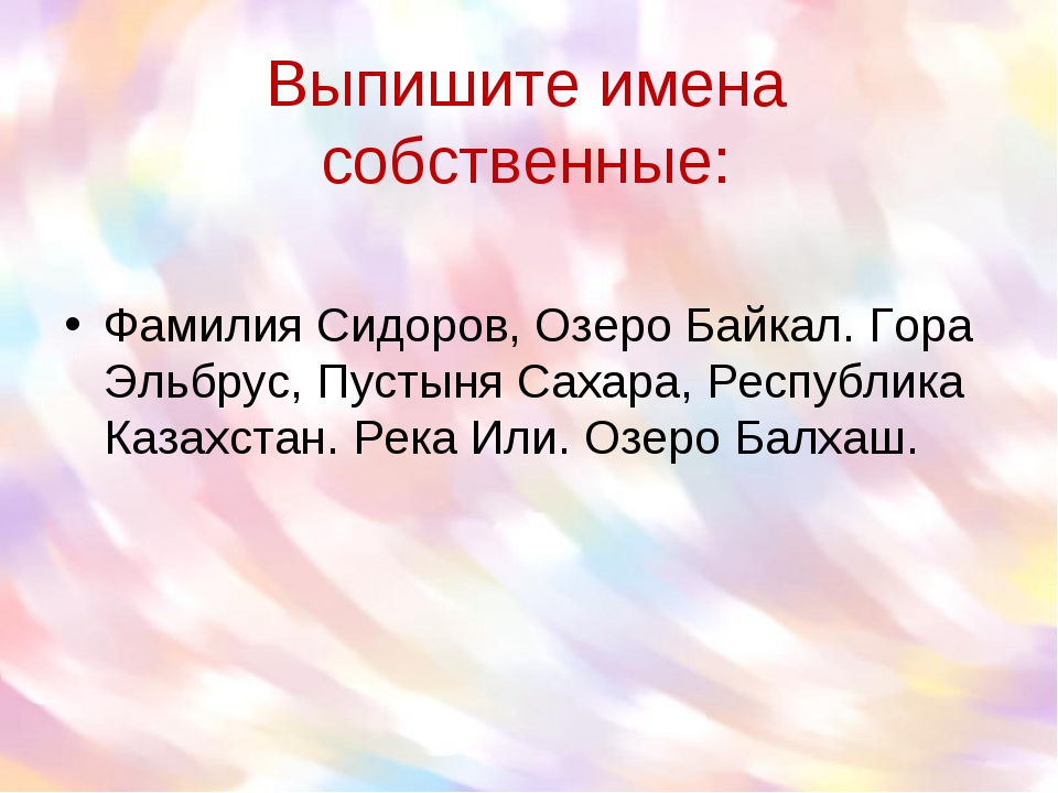 Выпишите имена собственные: Фамилия Сидоров, Озеро Байкал. Гора Эльбрус, Пуст...