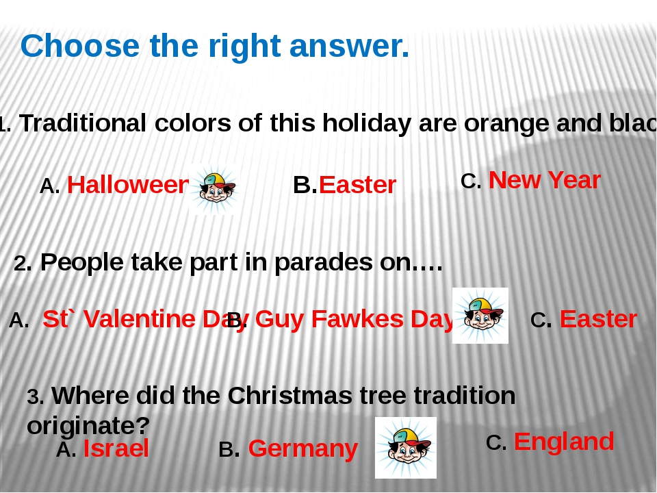 Choose the right answer. 1. Traditional colors of this holiday are orange and...