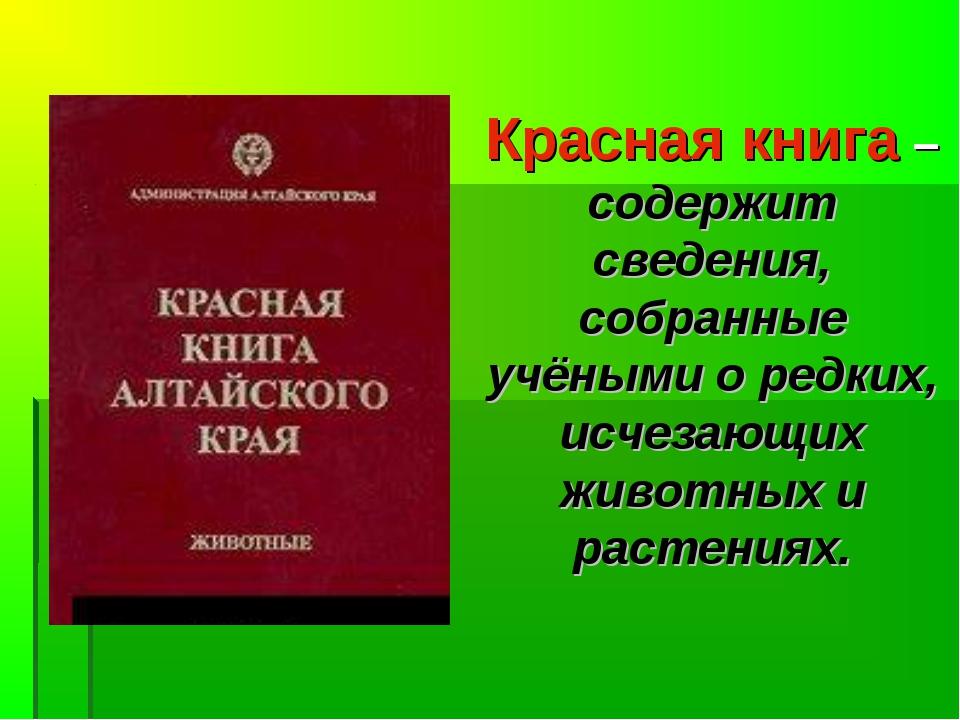 Красная книга –содержит сведения, собранные учёными о редких, исчезающих живо...