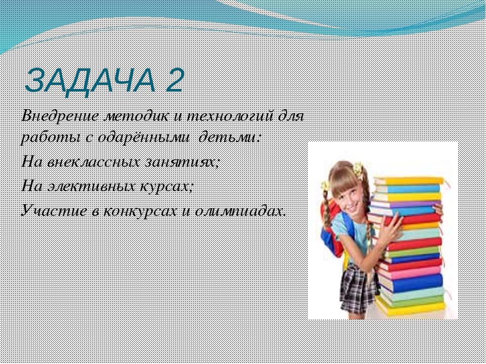ЗАДАЧА 2 Внедрение методик и технологий для работы с одарёнными детьми: На вн...