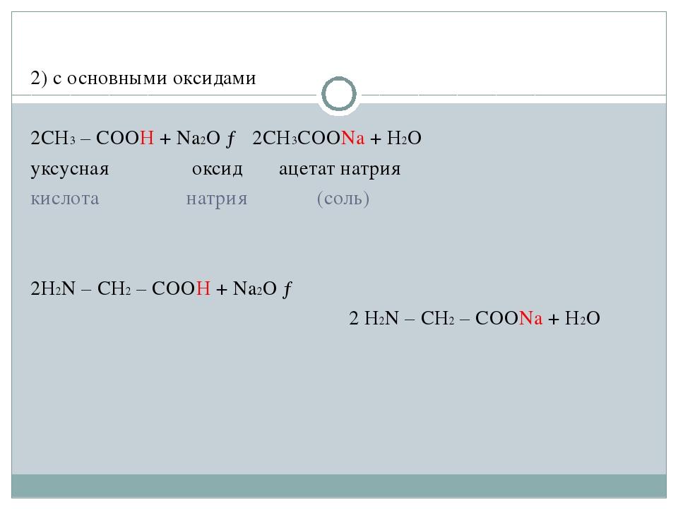 2) с основными оксидами 2CH3 – COOH + Na2O → 2CH3COONa + H2O уксусная  окси...