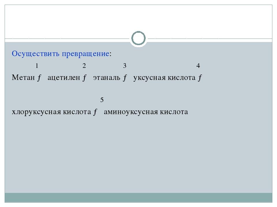 Осуществить превращение: 1 2 3 4 Метан → ацетилен → этаналь → уксусная кислот...