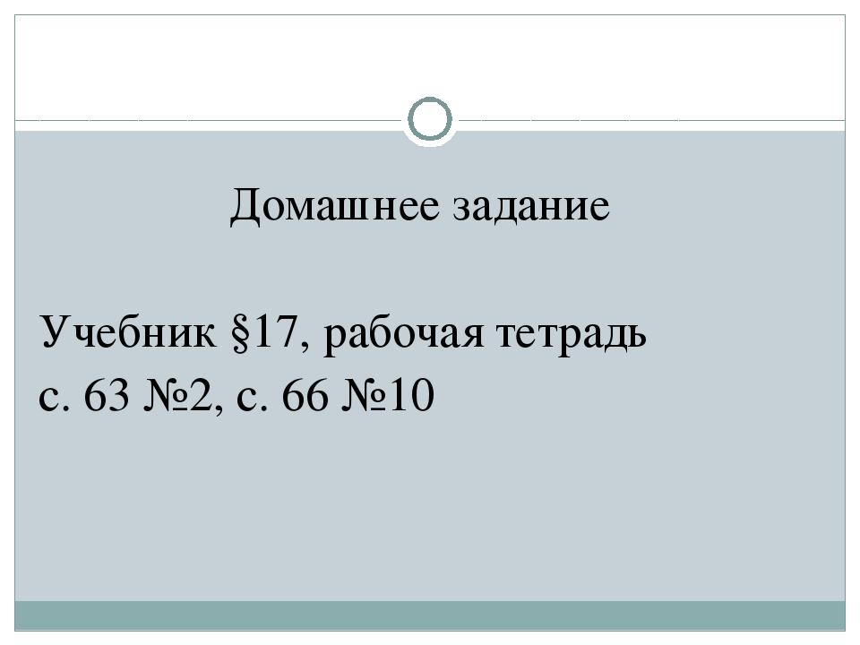 Домашнее задание Учебник §17, рабочая тетрадь с. 63 №2, с. 66 №10