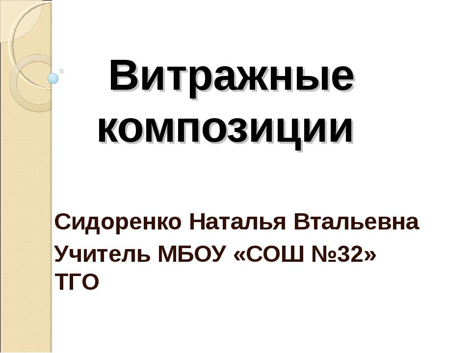 Витражные композиции Сидоренко Наталья Втальевна Учитель МБОУ «СОШ №32» ТГО