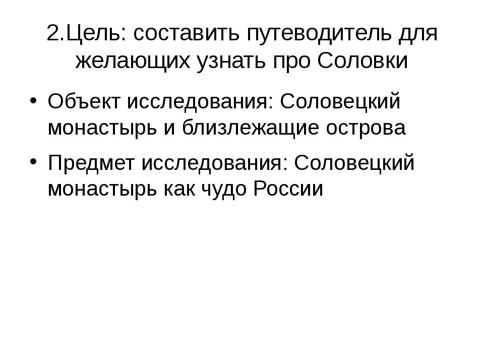 2.Цель: составить путеводитель для желающих узнать про Соловки Объект исследо...