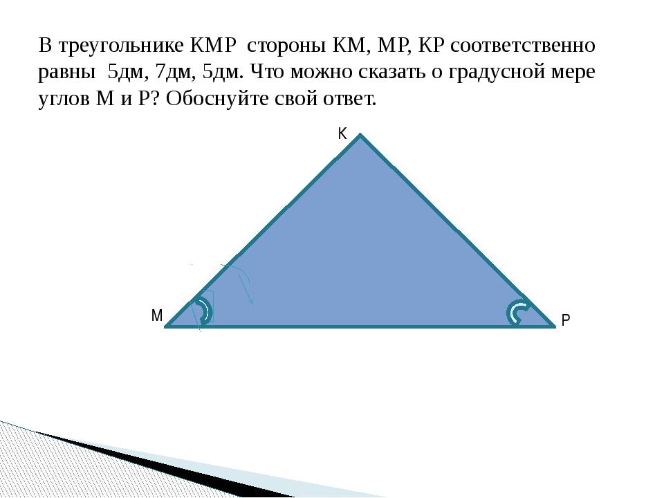 В треугольнике КМР стороны КМ, МР, КР соответственно равны 5дм, 7дм, 5дм. Что...