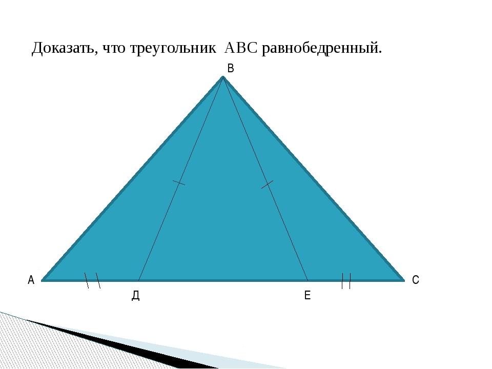 Доказать, что треугольник АВС равнобедренный. А В С Д Е