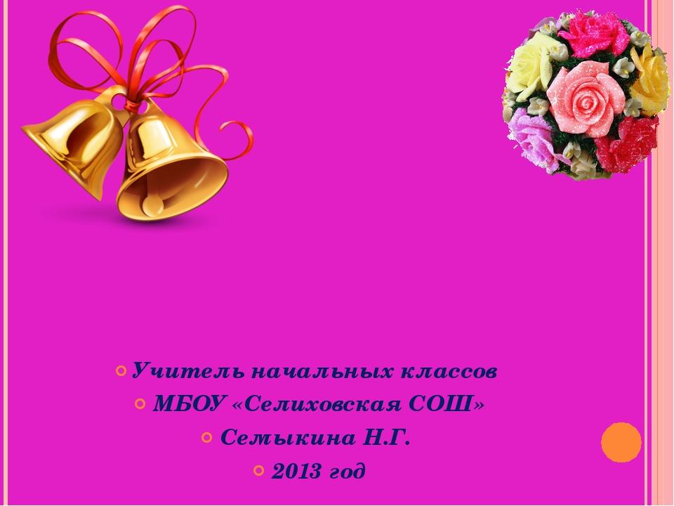 Учитель начальных классов МБОУ «Селиховская СОШ» Семыкина Н.Г. 2013 год