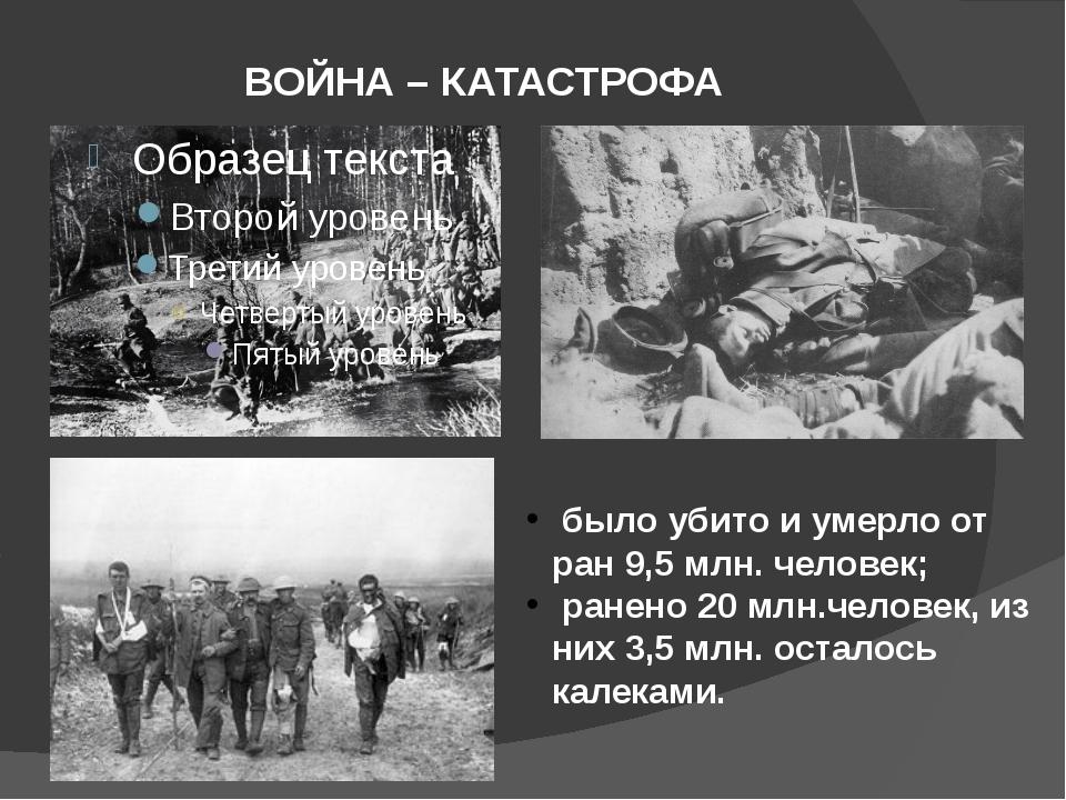 ВОЙНА – КАТАСТРОФА было убито и умерло от ран 9,5 млн. человек; ранено 20 млн...