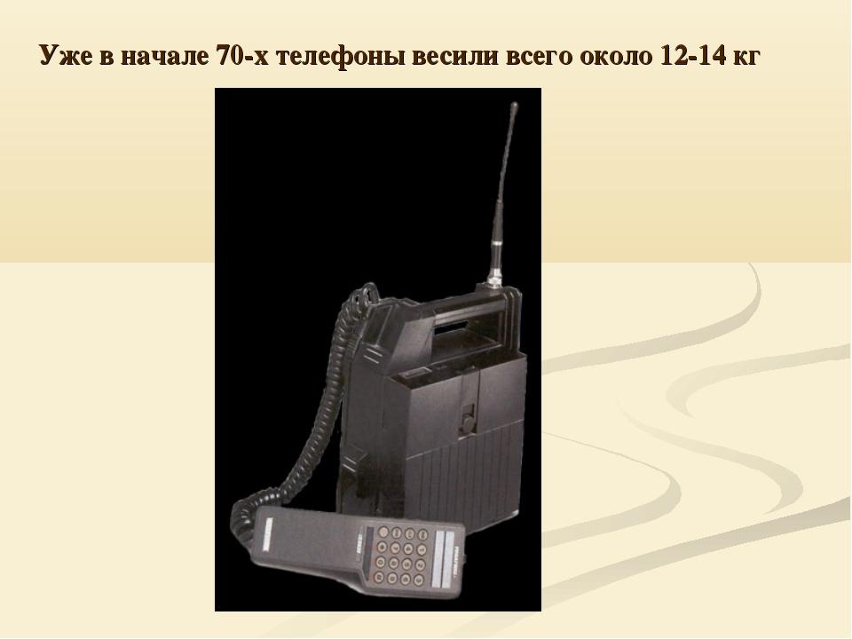 Уже в начале 70-х телефоны весили всего около 12-14 кг