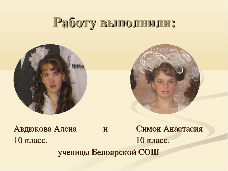 Работу выполнили: Авдюкова Алена и Симон Анастасия 10 класс. 10 класс. учениц...
