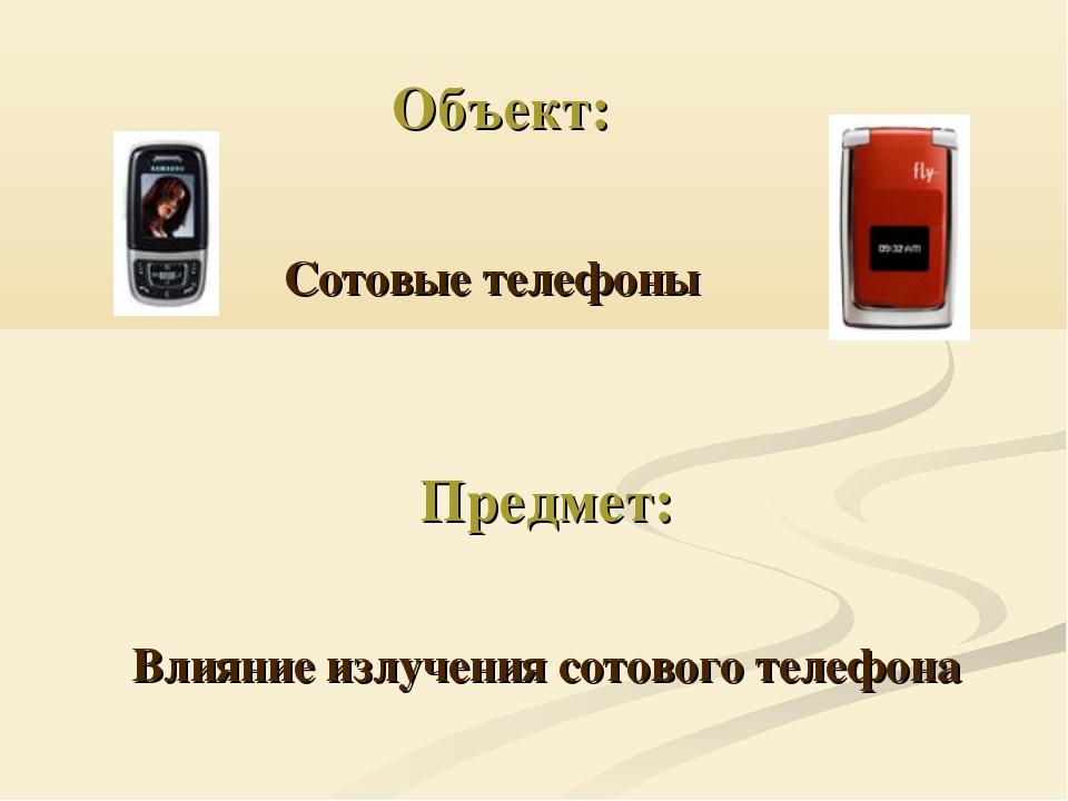 Объект: Предмет: Сотовые телефоны Влияние излучения сотового телефона