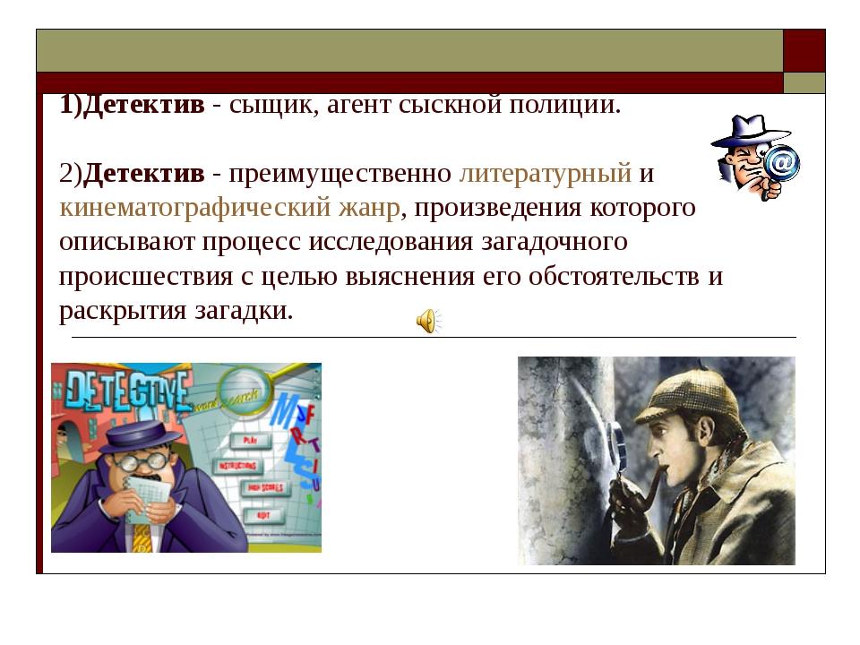 1)Детектив - сыщик, агент сыскной полиции. 2)Детектив - преимущественно литер...