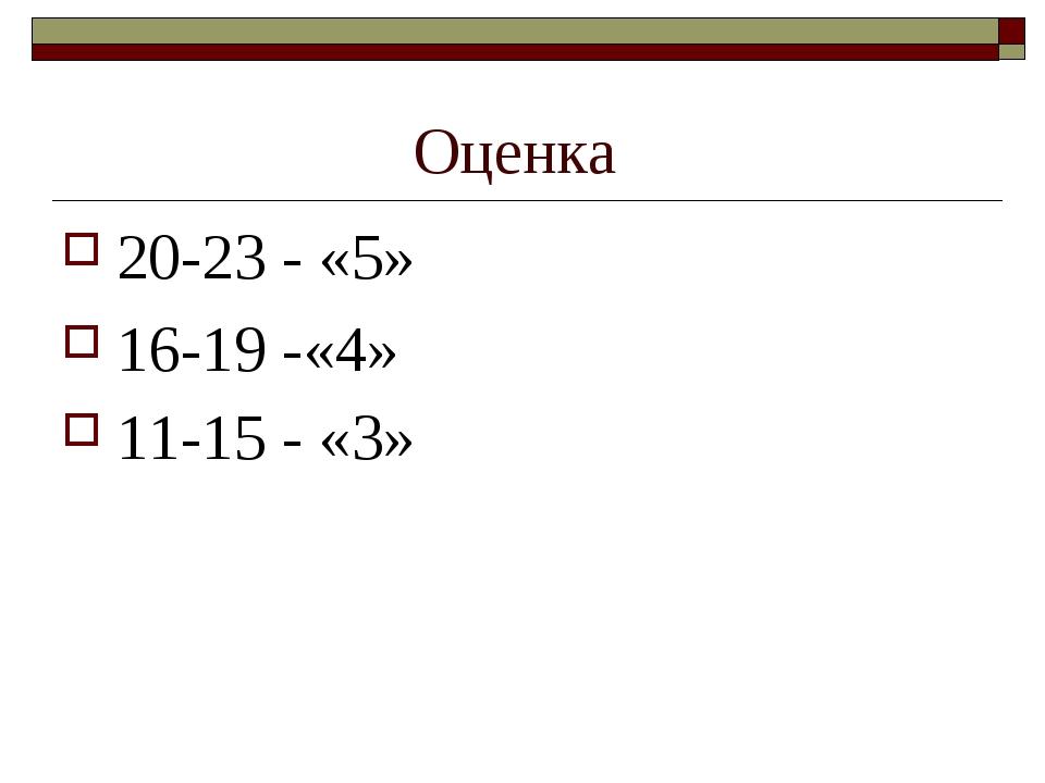 Оценка 20-23 - «5» 16-19 -«4» 11-15 - «3»