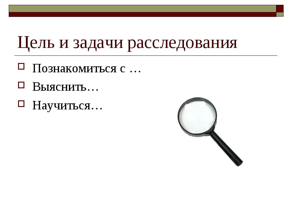 Цель и задачи расследования Познакомиться с … Выяснить… Научиться…