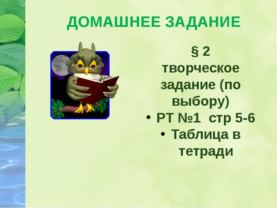 § 2 творческое задание (по выбору) РТ №1 стр 5-6 Таблица в тетради ДОМАШНЕЕ З...