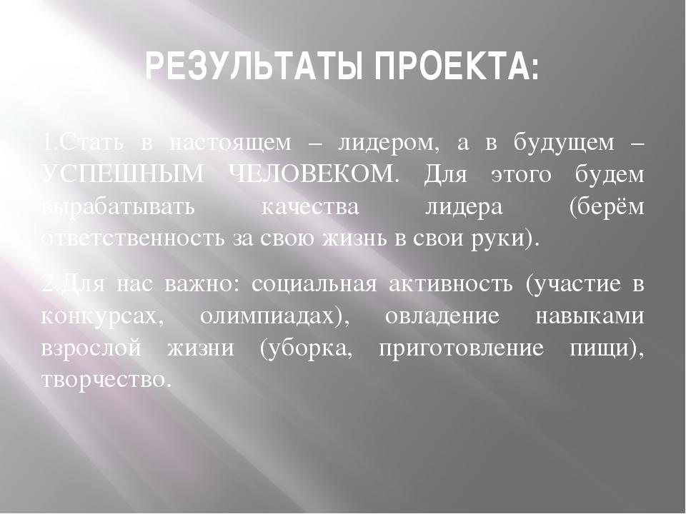 РЕЗУЛЬТАТЫ ПРОЕКТА: 1.Стать в настоящем – лидером, а в будущем – УСПЕШНЫМ ЧЕЛ...