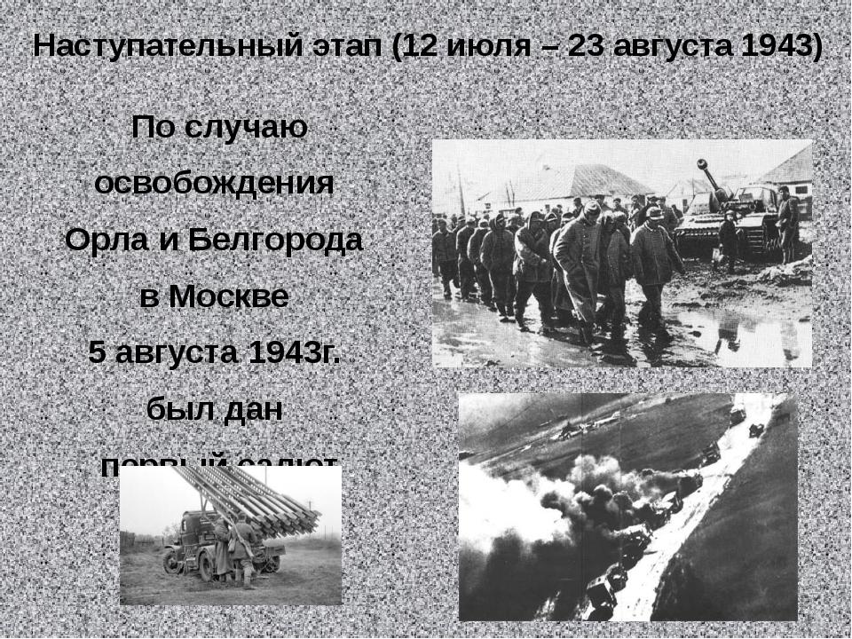 Наступательный этап (12 июля – 23 августа 1943) По случаю освобождения Орла...
