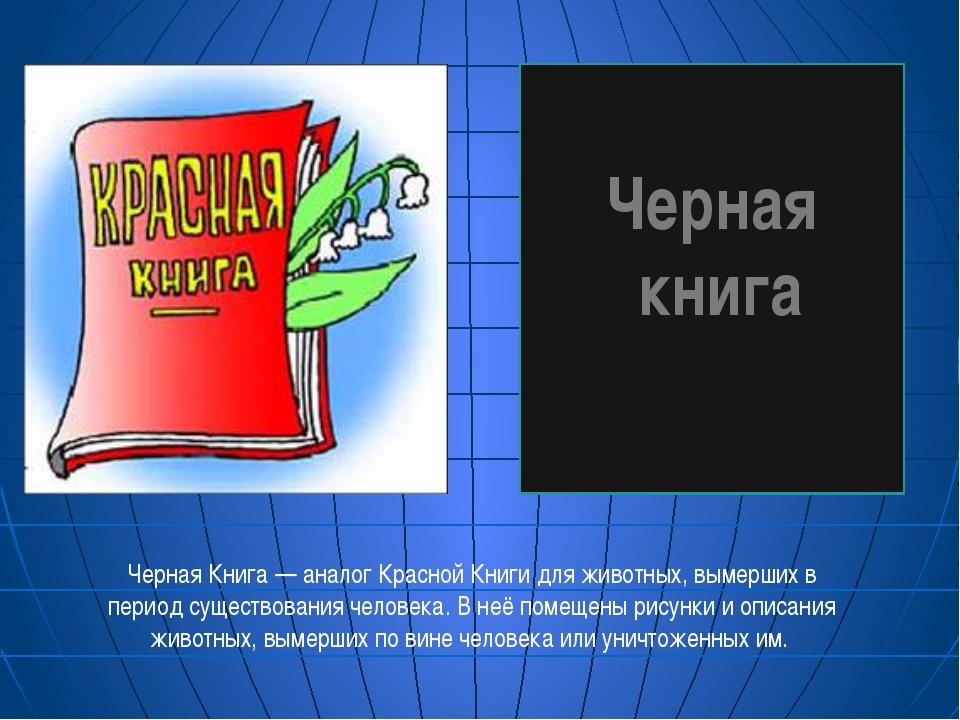 Черная книга Черная Книга — аналог Красной Книги для животных, вымерших в пе...