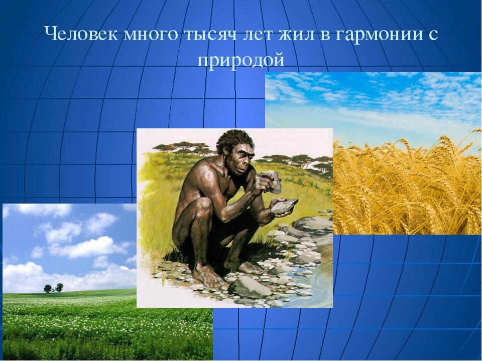Человек много тысяч лет жил в гармонии с природой